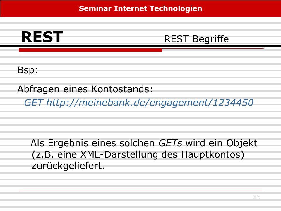33 REST REST Begriffe Bsp: Abfragen eines Kontostands: GET http://meinebank.de/engagement/1234450 Als Ergebnis eines solchen GETs wird ein Objekt (z.B