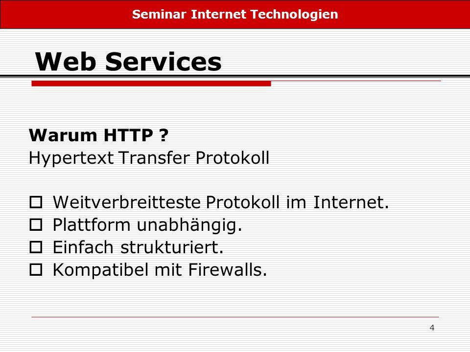 4 Web Services Warum HTTP ? Hypertext Transfer Protokoll Weitverbreitteste Protokoll im Internet. Plattform unabhängig. Einfach strukturiert. Kompatib