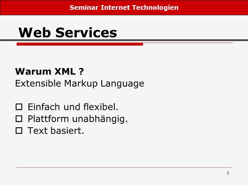 5 Web Services Warum XML ? Extensible Markup Language Einfach und flexibel. Plattform unabhängig. Text basiert. Seminar Internet Technologien
