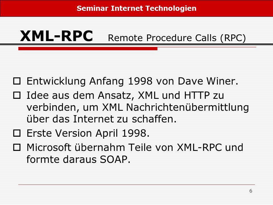 6 XML-RPC Remote Procedure Calls (RPC) Entwicklung Anfang 1998 von Dave Winer. Idee aus dem Ansatz, XML und HTTP zu verbinden, um XML Nachrichtenüberm