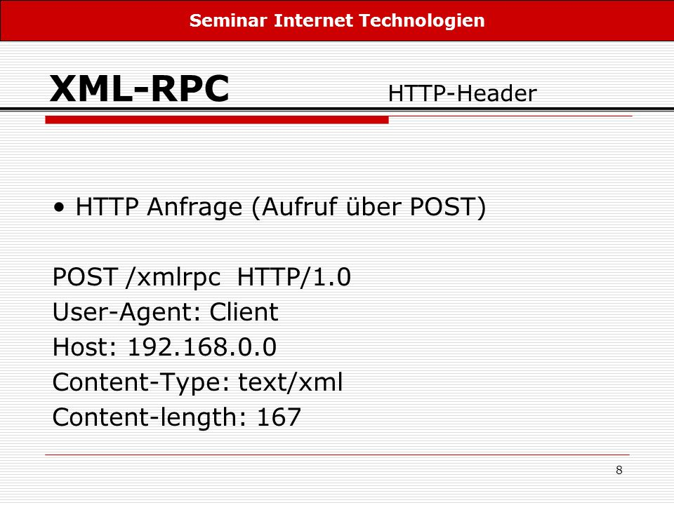 8 XML-RPC HTTP-Header HTTP Anfrage (Aufruf über POST) POST /xmlrpc HTTP/1.0 User-Agent: Client Host: 192.168.0.0 Content-Type: text/xml Content-length