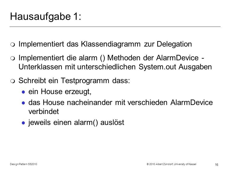 Design Pattern SS2010 © 2010 Albert Zündorf, University of Kassel 16 Hausaufgabe 1: m Implementiert das Klassendiagramm zur Delegation m Implementiert