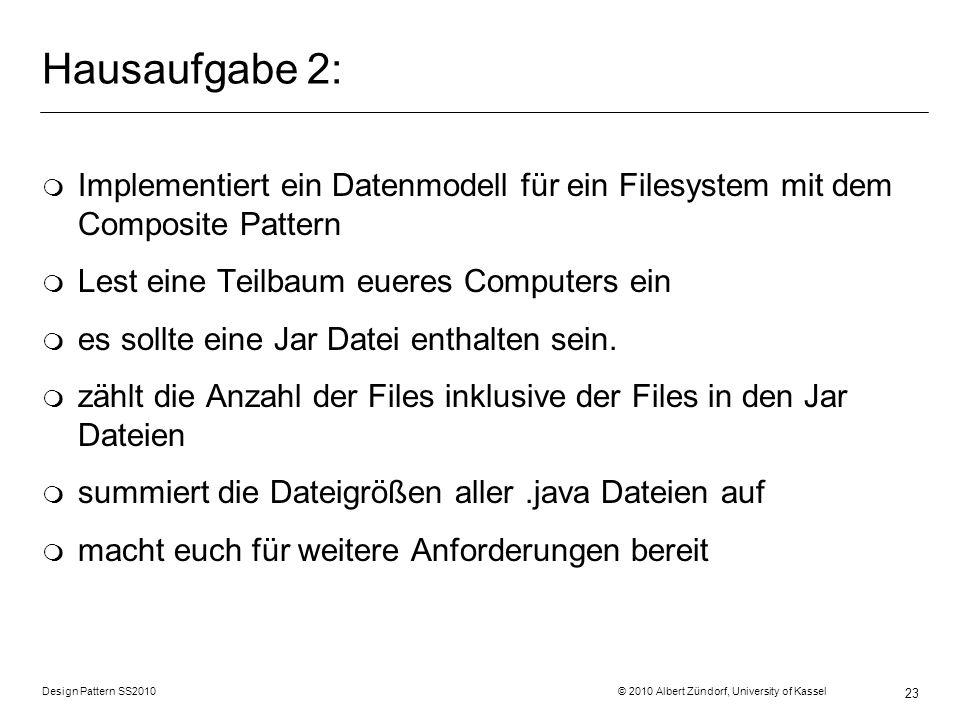Design Pattern SS2010 © 2010 Albert Zündorf, University of Kassel 23 Hausaufgabe 2: m Implementiert ein Datenmodell für ein Filesystem mit dem Composi