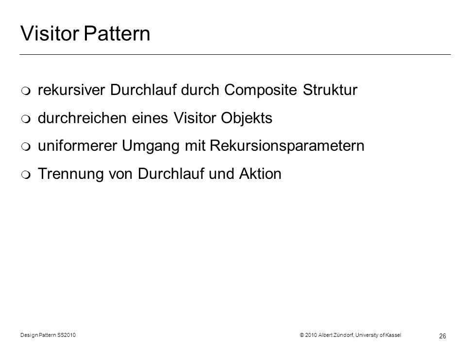 Design Pattern SS2010 © 2010 Albert Zündorf, University of Kassel 26 Visitor Pattern m rekursiver Durchlauf durch Composite Struktur m durchreichen ei