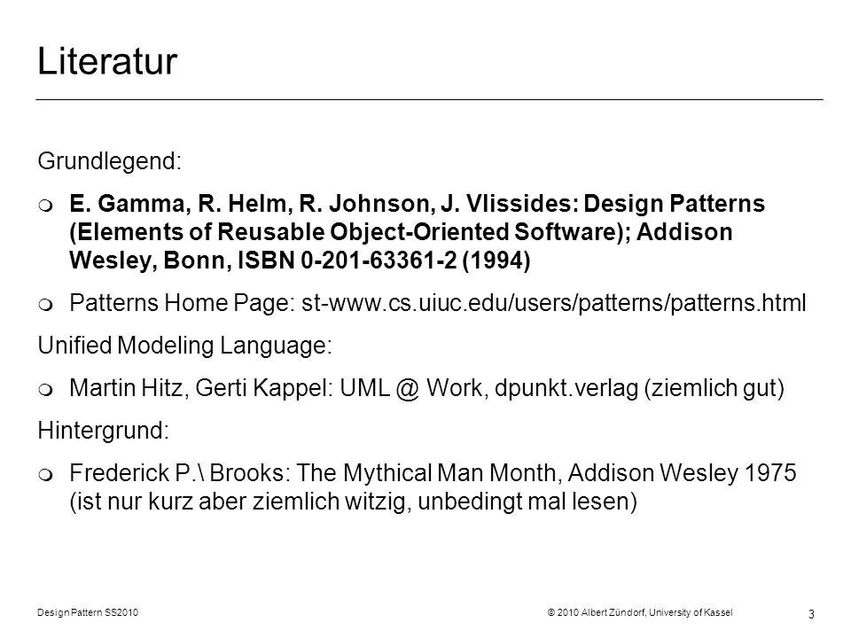 Design Pattern SS2010 © 2010 Albert Zündorf, University of Kassel 3 Literatur Grundlegend: m E. Gamma, R. Helm, R. Johnson, J. Vlissides: Design Patte