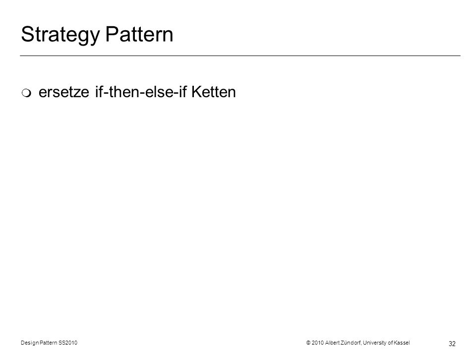 Design Pattern SS2010 © 2010 Albert Zündorf, University of Kassel 32 Strategy Pattern m ersetze if-then-else-if Ketten
