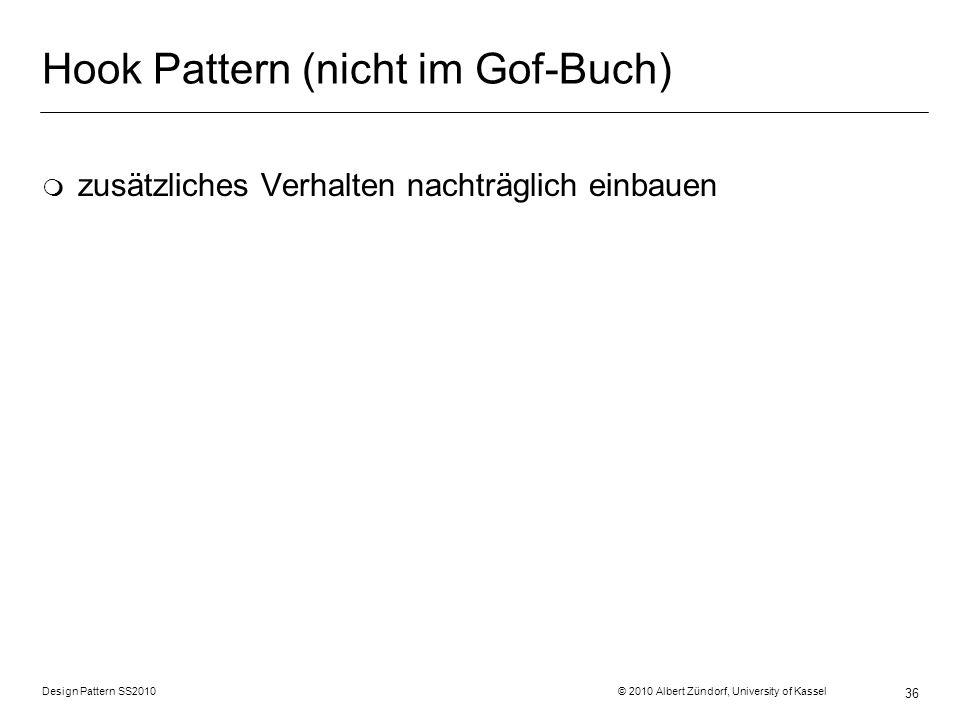 Design Pattern SS2010 © 2010 Albert Zündorf, University of Kassel 36 Hook Pattern (nicht im Gof-Buch) m zusätzliches Verhalten nachträglich einbauen