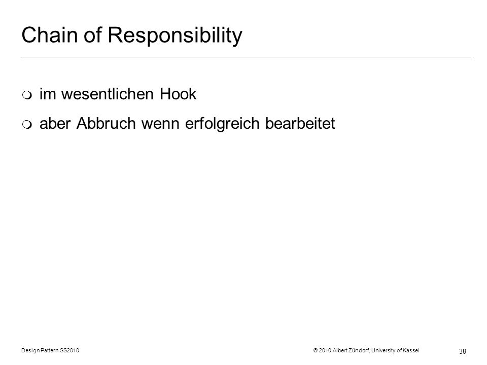 Design Pattern SS2010 © 2010 Albert Zündorf, University of Kassel 38 Chain of Responsibility m im wesentlichen Hook m aber Abbruch wenn erfolgreich be