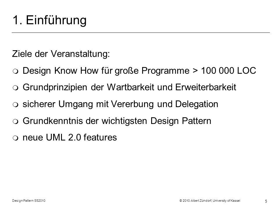 Design Pattern SS2010 © 2010 Albert Zündorf, University of Kassel 5 1. Einführung Ziele der Veranstaltung: m Design Know How für große Programme > 100