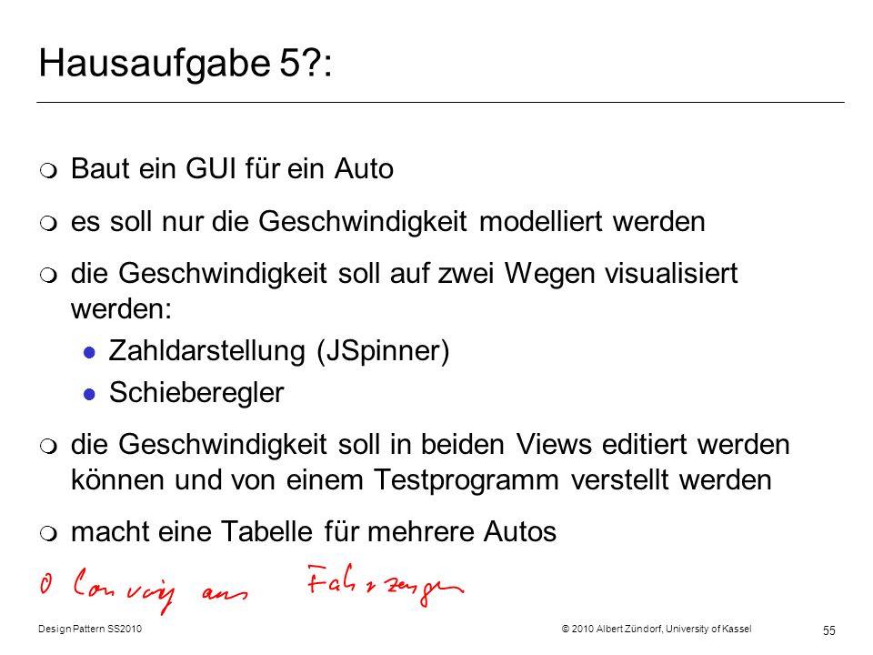 Design Pattern SS2010 © 2010 Albert Zündorf, University of Kassel 55 Hausaufgabe 5?: m Baut ein GUI für ein Auto m es soll nur die Geschwindigkeit mod