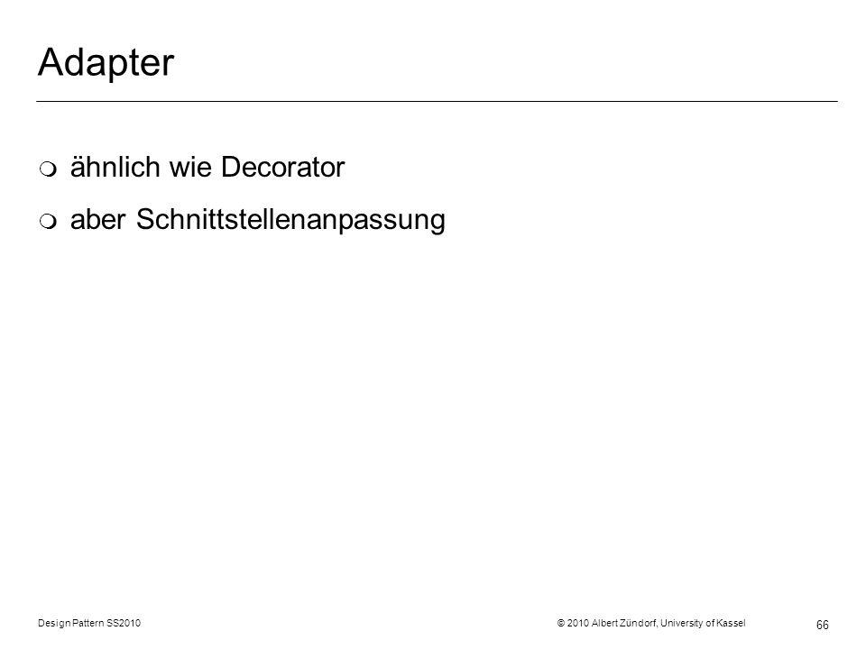 Design Pattern SS2010 © 2010 Albert Zündorf, University of Kassel 66 Adapter m ähnlich wie Decorator m aber Schnittstellenanpassung