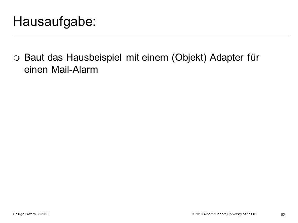 Design Pattern SS2010 © 2010 Albert Zündorf, University of Kassel 68 Hausaufgabe: m Baut das Hausbeispiel mit einem (Objekt) Adapter für einen Mail-Al