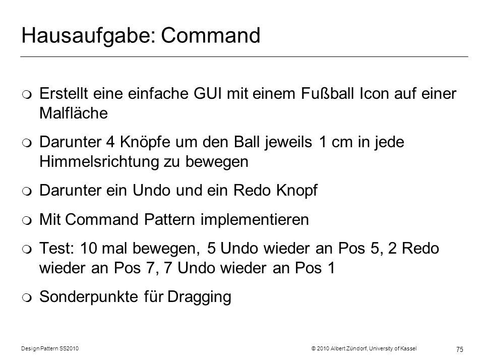 Design Pattern SS2010 © 2010 Albert Zündorf, University of Kassel 75 Hausaufgabe: Command m Erstellt eine einfache GUI mit einem Fußball Icon auf eine