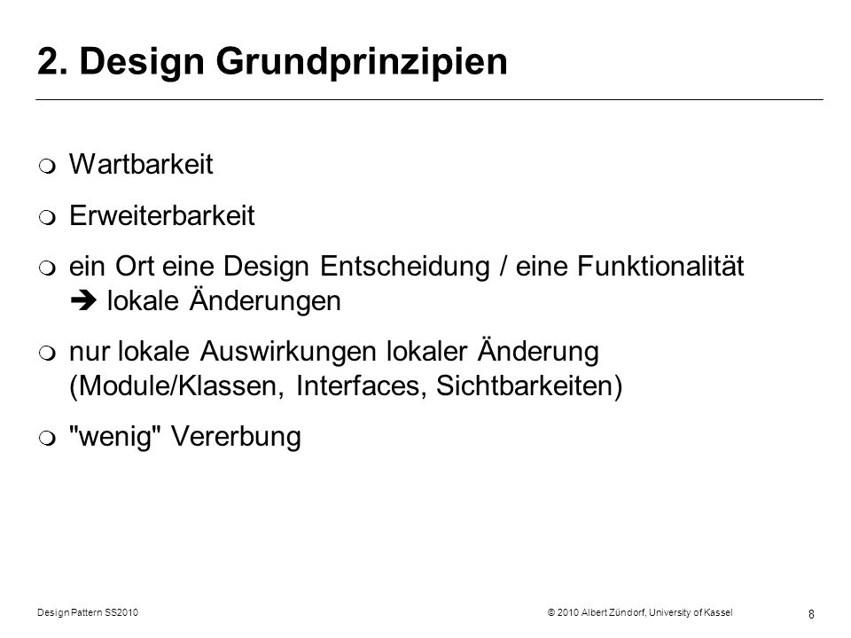 Design Pattern SS2010 © 2010 Albert Zündorf, University of Kassel 8 2. Design Grundprinzipien m Wartbarkeit m Erweiterbarkeit m ein Ort eine Design En