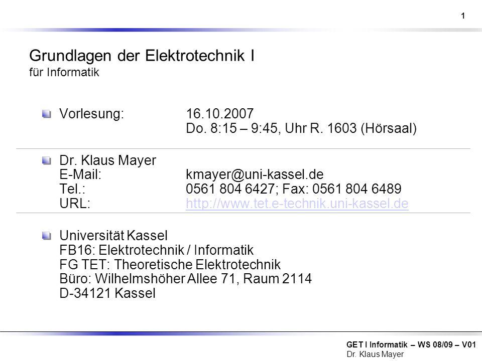 GET I Informatik – WS 08/09 – V01 Dr. Klaus Mayer Grundlagen der Elektrotechnik I für Informatik Vorlesung:16.10.2007 Do. 8:15 – 9:45, Uhr R. 1603 (Hö