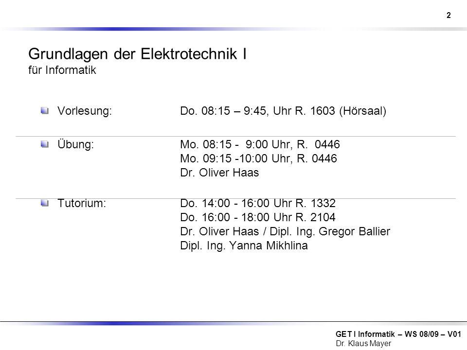 GET I Informatik – WS 08/09 – V01 Dr. Klaus Mayer Grundlagen der Elektrotechnik I für Informatik Vorlesung:Do. 08:15 – 9:45, Uhr R. 1603 (Hörsaal) Übu