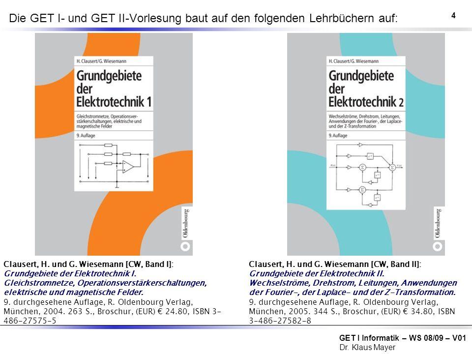 GET I Informatik – WS 08/09 – V01 Dr. Klaus Mayer Die GET I- und GET II-Vorlesung baut auf den folgenden Lehrbüchern auf: Clausert, H. und G. Wieseman