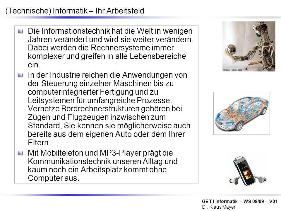 GET I Informatik – WS 08/09 – V01 Dr. Klaus Mayer (Technische) Informatik – Ihr Arbeitsfeld Die Informationstechnik hat die Welt in wenigen Jahren ver