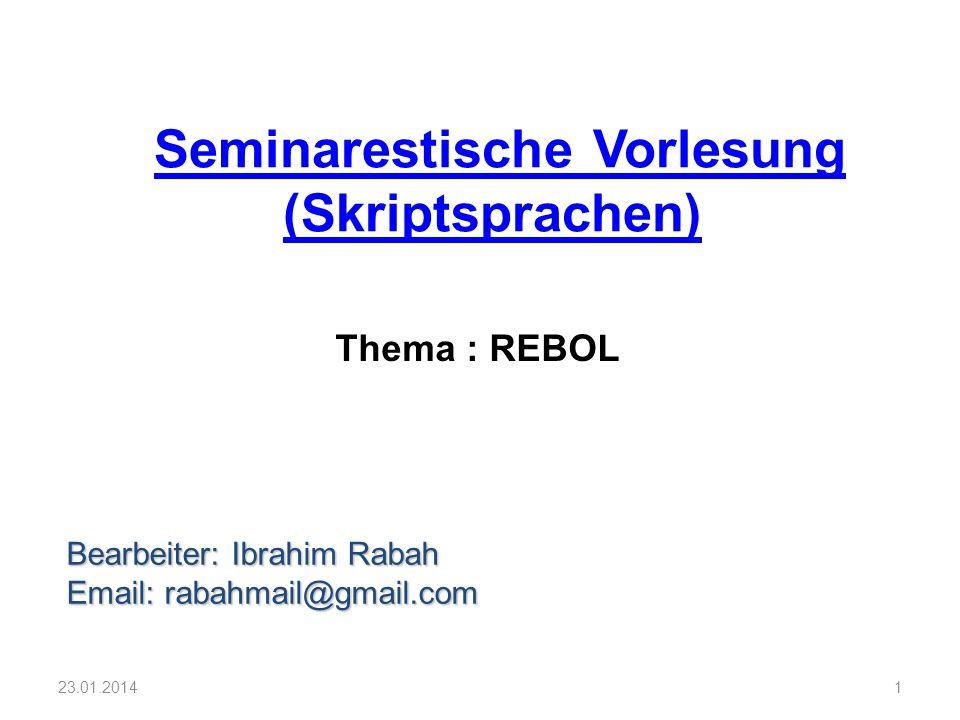 Seminarestische Vorlesung (Skriptsprachen) Bearbeiter: Ibrahim Rabah Email: rabahmail@gmail.com 1 Thema : REBOL 23.01.2014