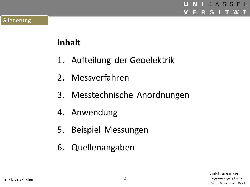 2 Gliederung Felix Elberskirchen Inhalt 1.Aufteilung der Geoelektrik 2.Messverfahren 3.Messtechnische Anordnungen 4.Anwendung 5.Beispiel Messungen 6.Q