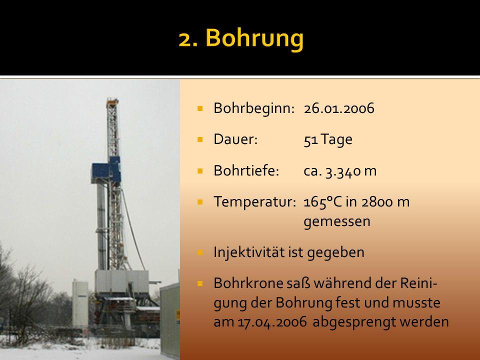 Bohrbeginn: 26.01.2006 Dauer: 51 Tage Bohrtiefe: ca. 3.340 m Temperatur: 165°C in 2800 m gemessen Injektivität ist gegeben Bohrkrone saß während der R