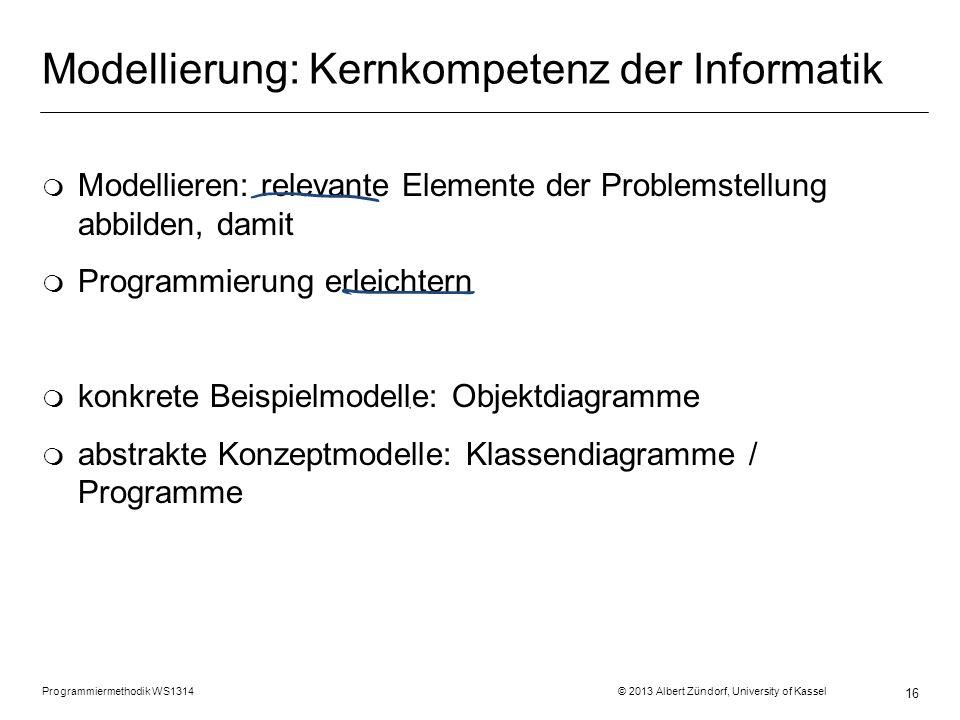 Programmiermethodik WS1314 © 2013 Albert Zündorf, University of Kassel 16 Modellierung: Kernkompetenz der Informatik m Modellieren: relevante Elemente