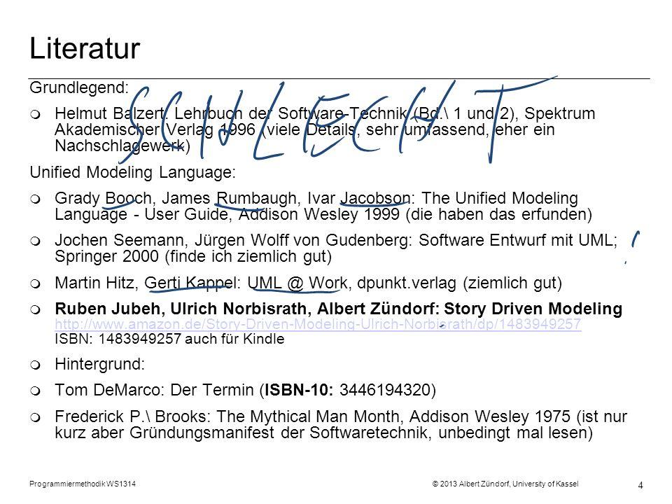 Programmiermethodik WS1314 © 2013 Albert Zündorf, University of Kassel 4 Literatur Grundlegend: m Helmut Balzert: Lehrbuch der Software-Technik (Bd.\