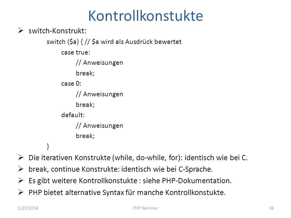 Kontrollkonstukte switch-Konstrukt: switch ($a) { // $a wird als Ausdrück bewertet case true: // Anweisungen break; case 0: // Anweisungen break; defa