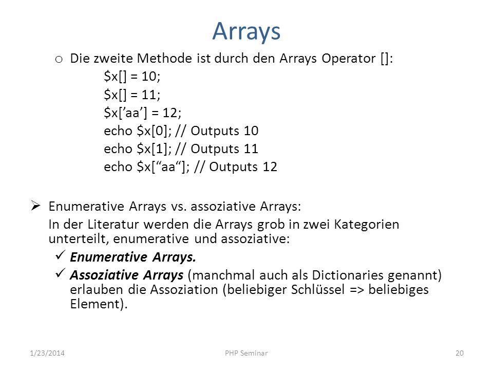 Arrays o Die zweite Methode ist durch den Arrays Operator []: $x[] = 10; $x[] = 11; $x[aa] = 12; echo $x[0]; // Outputs 10 echo $x[1]; // Outputs 11 e
