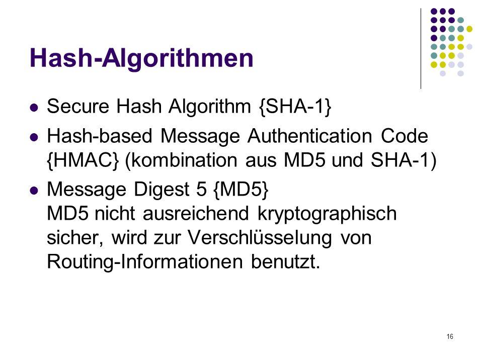 16 Hash-Algorithmen Secure Hash Algorithm {SHA-1} Hash-based Message Authentication Code {HMAC} (kombination aus MD5 und SHA-1) Message Digest 5 {MD5} MD5 nicht ausreichend kryptographisch sicher, wird zur Verschlüsselung von Routing-Informationen benutzt.