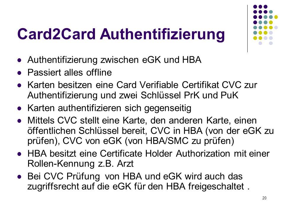20 Card2Card Authentifizierung Authentifizierung zwischen eGK und HBA Passiert alles offline Karten besitzen eine Card Verifiable Certifikat CVC zur Authentifizierung und zwei Schlüssel PrK und PuK Karten authentifizieren sich gegenseitig Mittels CVC stellt eine Karte, den anderen Karte, einen öffentlichen Schlüssel bereit, CVC in HBA (von der eGK zu prüfen), CVC von eGK (von HBA/SMC zu prüfen) HBA besitzt eine Certificate Holder Authorization mit einer Rollen-Kennung z.B.