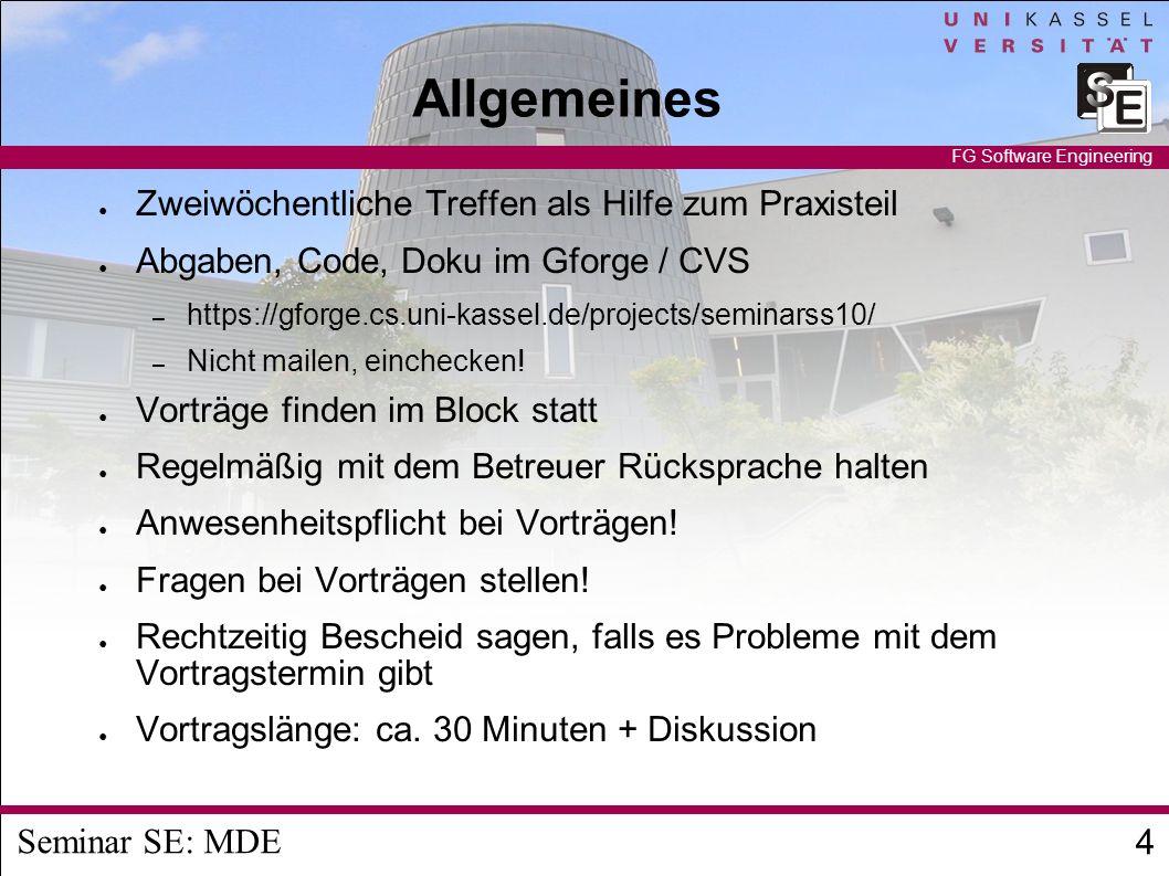 Seminar SE: MDE 4 FG Software Engineering Allgemeines Zweiwöchentliche Treffen als Hilfe zum Praxisteil Abgaben, Code, Doku im Gforge / CVS – https://gforge.cs.uni-kassel.de/projects/seminarss10/ – Nicht mailen, einchecken.