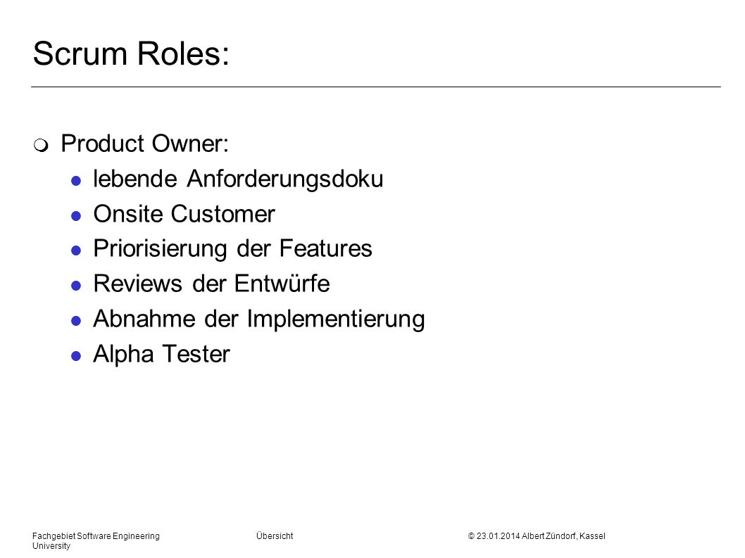 Fachgebiet Software Engineering Übersicht © 23.01.2014 Albert Zündorf, Kassel University Scrum Roles: m Product Owner: l lebende Anforderungsdoku l Onsite Customer l Priorisierung der Features l Reviews der Entwürfe l Abnahme der Implementierung l Alpha Tester