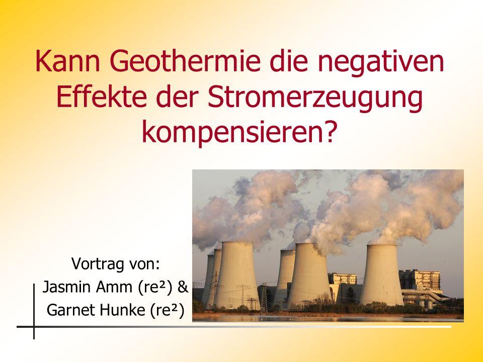 Kann Geothermie die negativen Effekte der Stromerzeugung kompensieren? Vortrag von: Jasmin Amm (re²) & Garnet Hunke (re²)