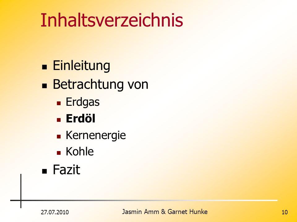 27.07.2010 Jasmin Amm & Garnet Hunke 10 Inhaltsverzeichnis Einleitung Betrachtung von Erdgas Erdöl Kernenergie Kohle Fazit