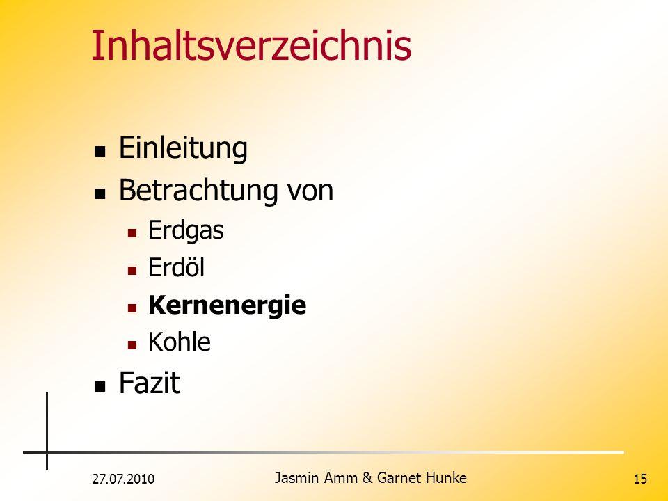 27.07.2010 Jasmin Amm & Garnet Hunke 15 Inhaltsverzeichnis Einleitung Betrachtung von Erdgas Erdöl Kernenergie Kohle Fazit