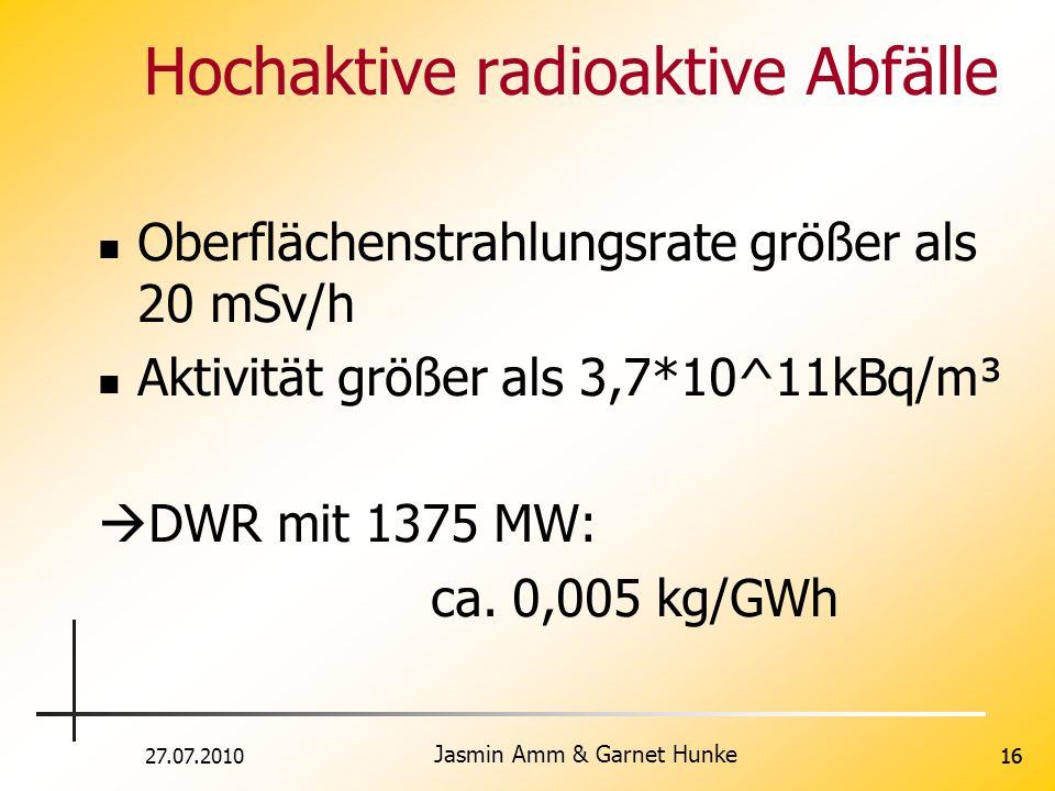27.07.2010 Jasmin Amm & Garnet Hunke 16 Hochaktive radioaktive Abfälle Oberflächenstrahlungsrate größer als 20 mSv/h Aktivität größer als 3,7*10^11kBq