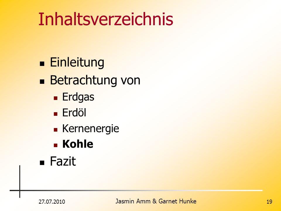 27.07.2010 Jasmin Amm & Garnet Hunke 19 Inhaltsverzeichnis Einleitung Betrachtung von Erdgas Erdöl Kernenergie Kohle Fazit