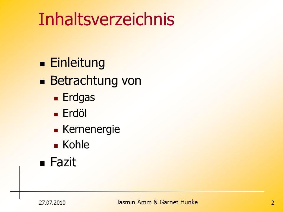 27.07.2010 Jasmin Amm & Garnet Hunke 2 Inhaltsverzeichnis Einleitung Betrachtung von Erdgas Erdöl Kernenergie Kohle Fazit