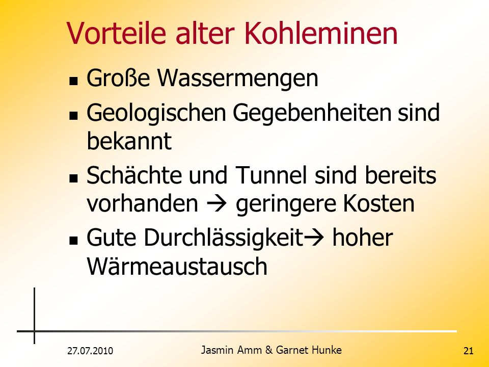 27.07.2010 Jasmin Amm & Garnet Hunke 21 Vorteile alter Kohleminen Große Wassermengen Geologischen Gegebenheiten sind bekannt Schächte und Tunnel sind