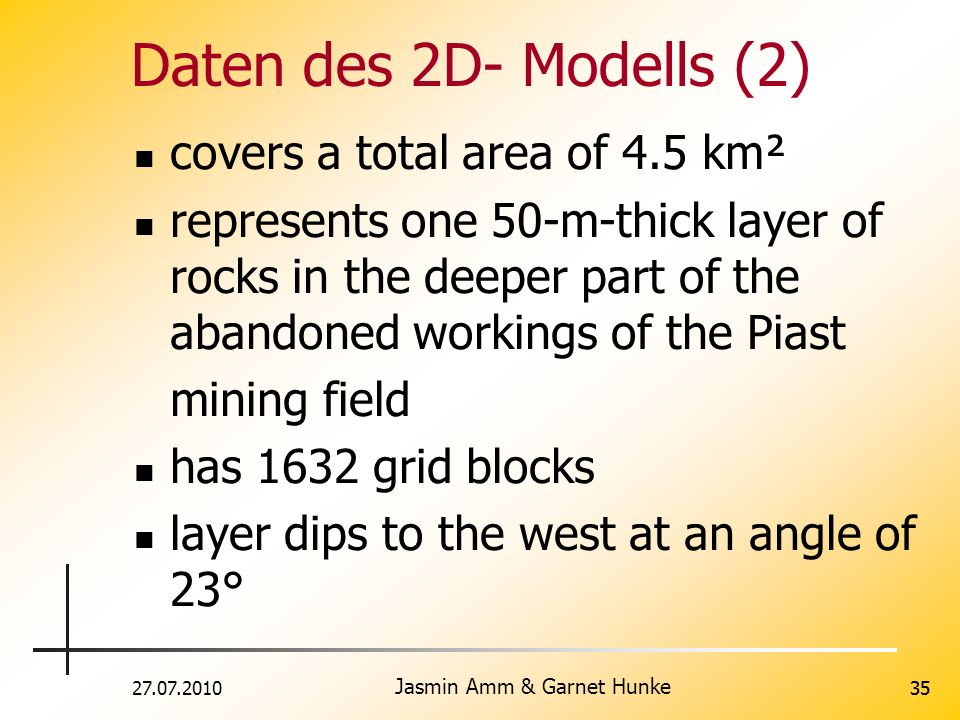27.07.2010 Jasmin Amm & Garnet Hunke 35 Daten des 2D- Modells (2) covers a total area of 4.5 km² represents one 50-m-thick layer of rocks in the deeper part of the abandoned workings of the Piast mining field has 1632 grid blocks layer dips to the west at an angle of 23°