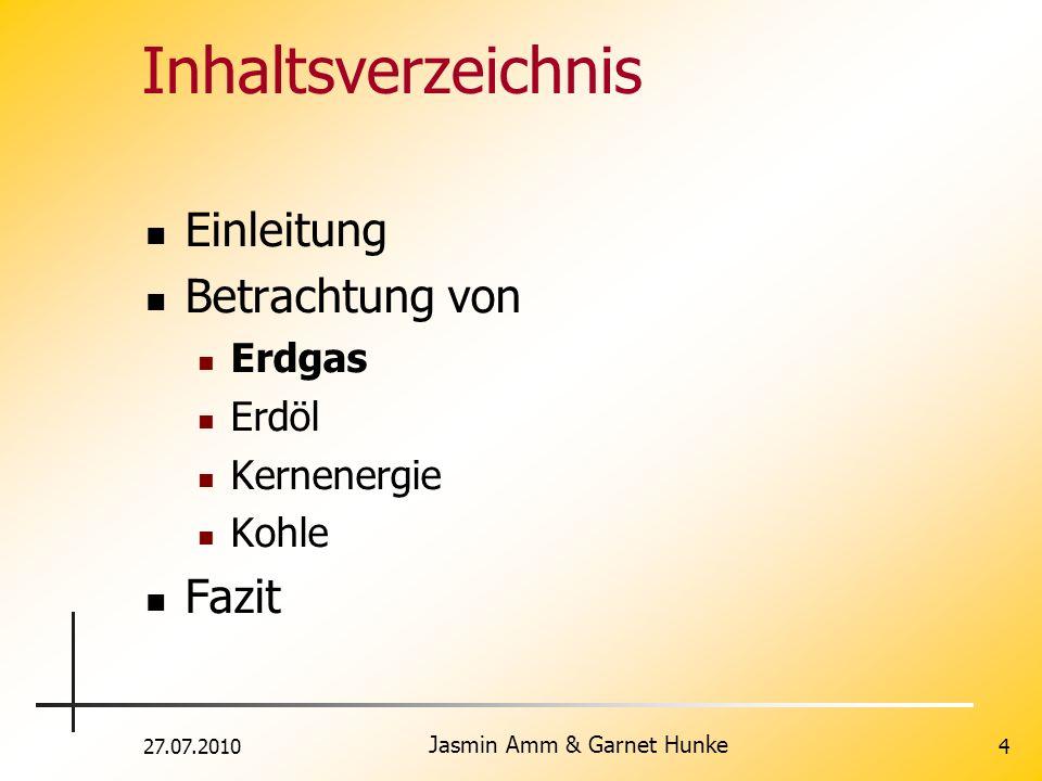 27.07.2010 Jasmin Amm & Garnet Hunke 4 Inhaltsverzeichnis Einleitung Betrachtung von Erdgas Erdöl Kernenergie Kohle Fazit