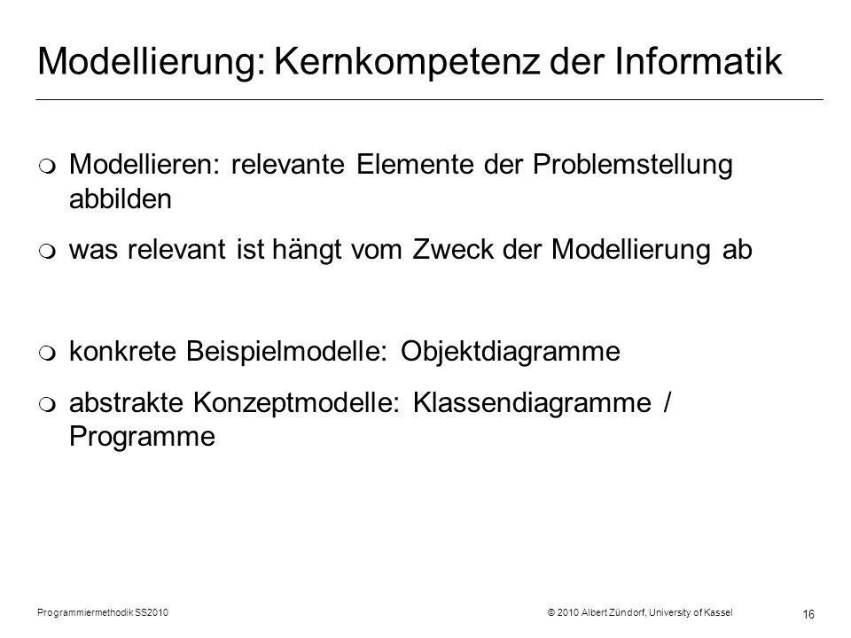 Programmiermethodik SS2010 © 2010 Albert Zündorf, University of Kassel 16 Modellierung: Kernkompetenz der Informatik m Modellieren: relevante Elemente der Problemstellung abbilden m was relevant ist hängt vom Zweck der Modellierung ab m konkrete Beispielmodelle: Objektdiagramme m abstrakte Konzeptmodelle: Klassendiagramme / Programme