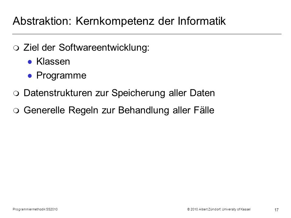 Programmiermethodik SS2010 © 2010 Albert Zündorf, University of Kassel 17 Abstraktion: Kernkompetenz der Informatik m Ziel der Softwareentwicklung: l