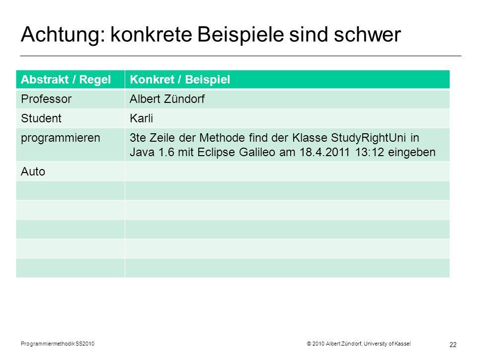 Achtung: konkrete Beispiele sind schwer Programmiermethodik SS2010 © 2010 Albert Zündorf, University of Kassel 22 Abstrakt / RegelKonkret / Beispiel P