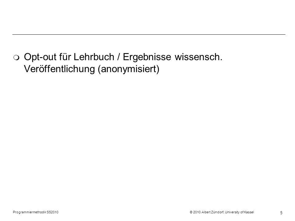 Programmiermethodik SS2010 © 2010 Albert Zündorf, University of Kassel 5 m Opt-out für Lehrbuch / Ergebnisse wissensch. Veröffentlichung (anonymisiert