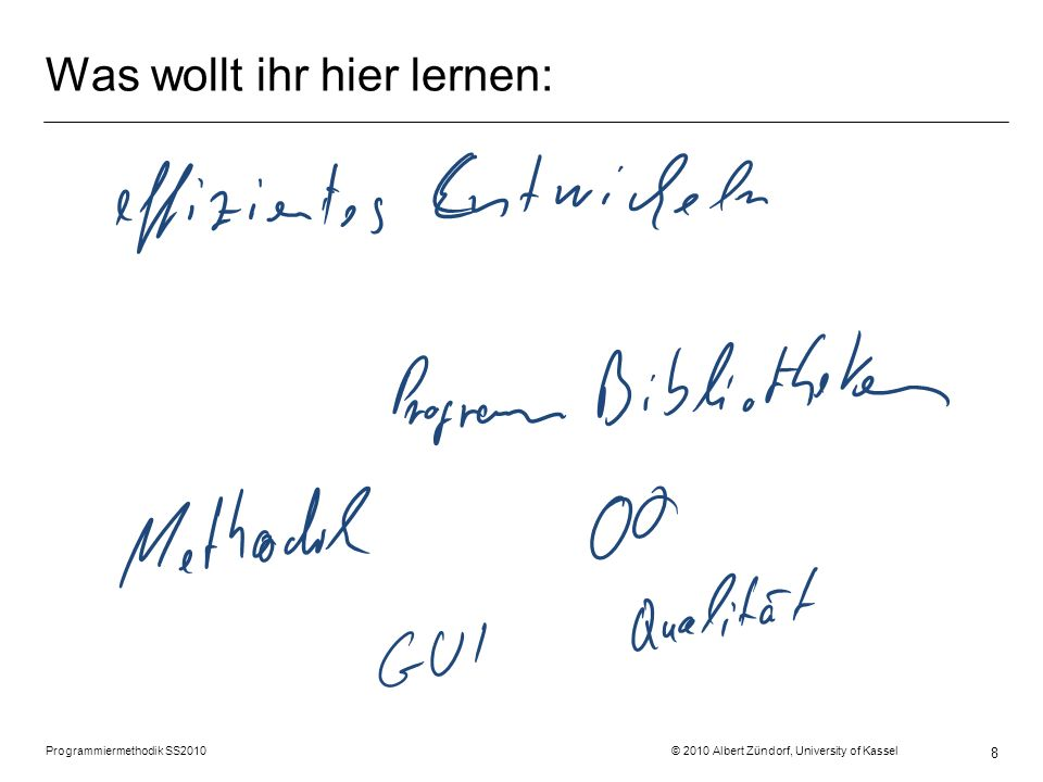 Was wollt ihr hier lernen: Programmiermethodik SS2010 © 2010 Albert Zündorf, University of Kassel 8