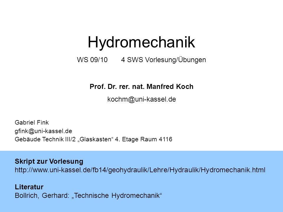 Hydromechanik WS 09/104 SWS Vorlesung/Übungen Prof. Dr. rer. nat. Manfred Koch kochm@uni-kassel.de Gabriel Fink gfink@uni-kassel.de Gebäude Technik II