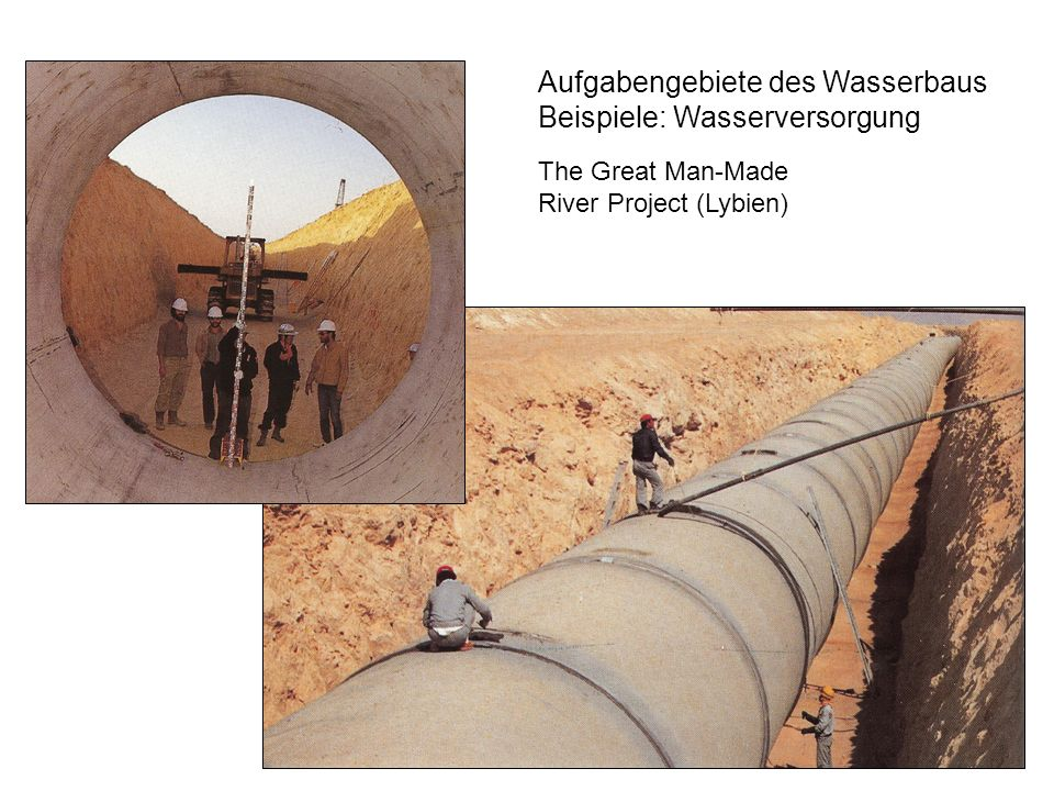 Aufgabengebiete des Wasserbaus Beispiele: Wasserversorgung The Great Man-Made River Project (Lybien)