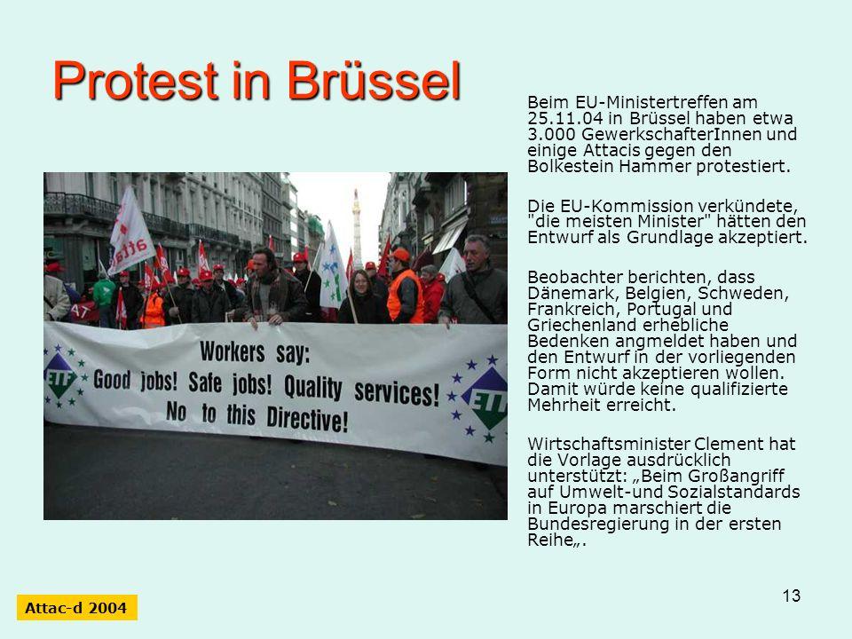 13 Protest in Brüssel Beim EU-Ministertreffen am 25.11.04 in Brüssel haben etwa 3.000 GewerkschafterInnen und einige Attacis gegen den Bolkestein Hammer protestiert.